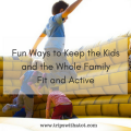 Fun Ways to Keep the Kids and the Whole Family Fit and Active
