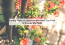 Lovely ideas to celebrate Mothers Day 2019 in & near Sheffield